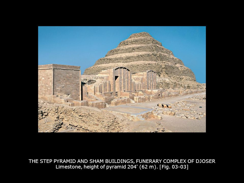 THE STEP PYRAMID AND SHAM BUILDINGS, FUNERARY COMPLEX OF DJOSER Limestone, height of pyramid 204 (62 m). [Fig. 03-03]